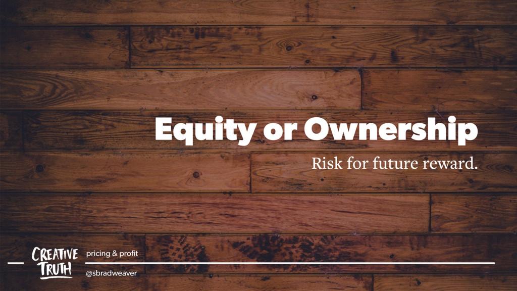 Equity or Ownership Risk for future reward. pri...