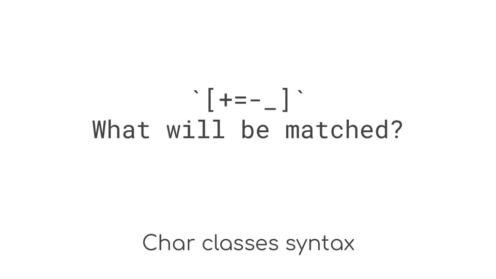 Char classes syntax `[+=-_]` What will be match...