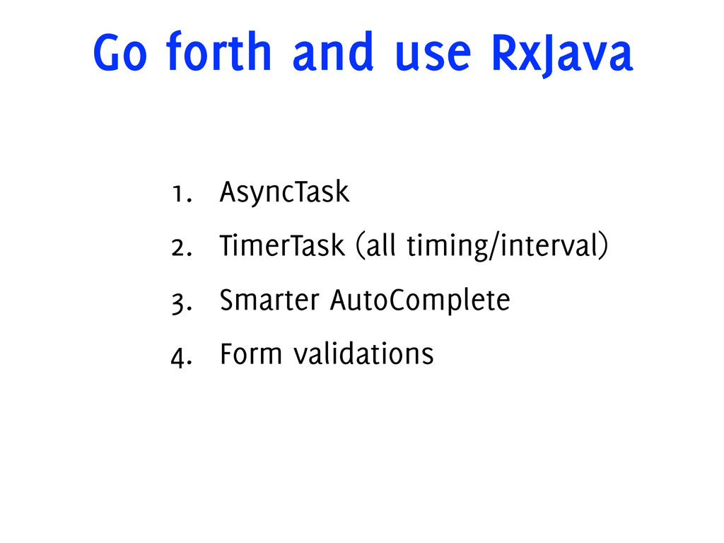 Go forth and use RxJava 1. AsyncTask 2. TimerTa...