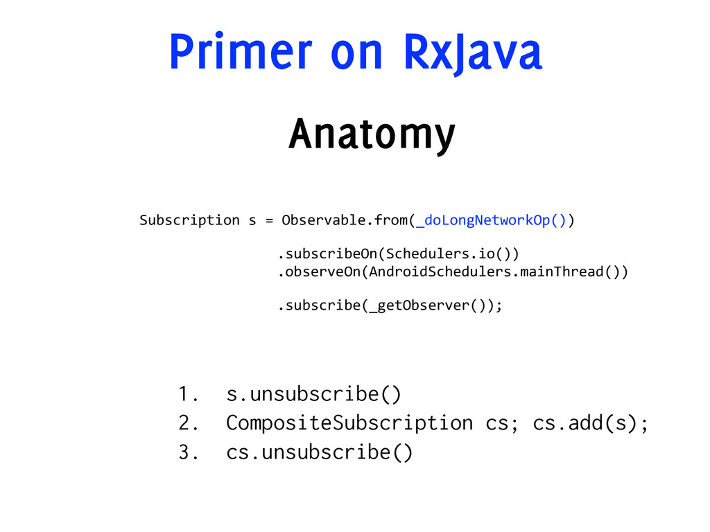 Primer on RxJava Anatomy Subscription  s  =  Ob...