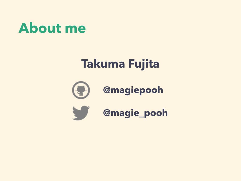 About me @magiepooh @magie_pooh Takuma Fujita