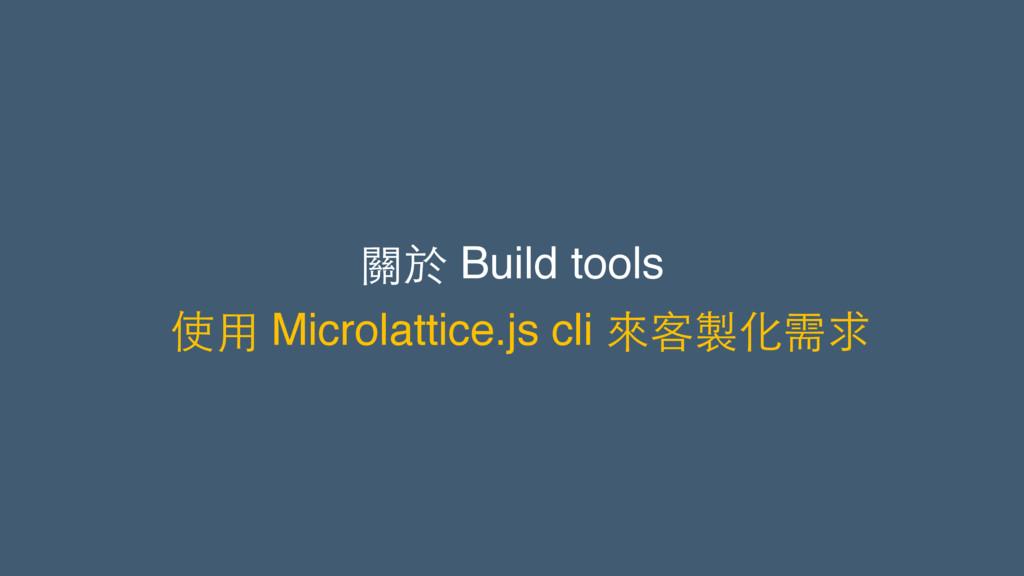 關於 Build tools 使⽤用 Microlattice.js cli 來客製化需求
