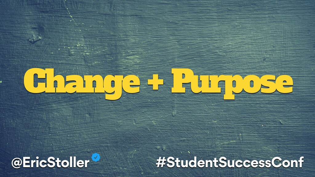 Change + Purpose @EricStoller #StudentSuccessCo...