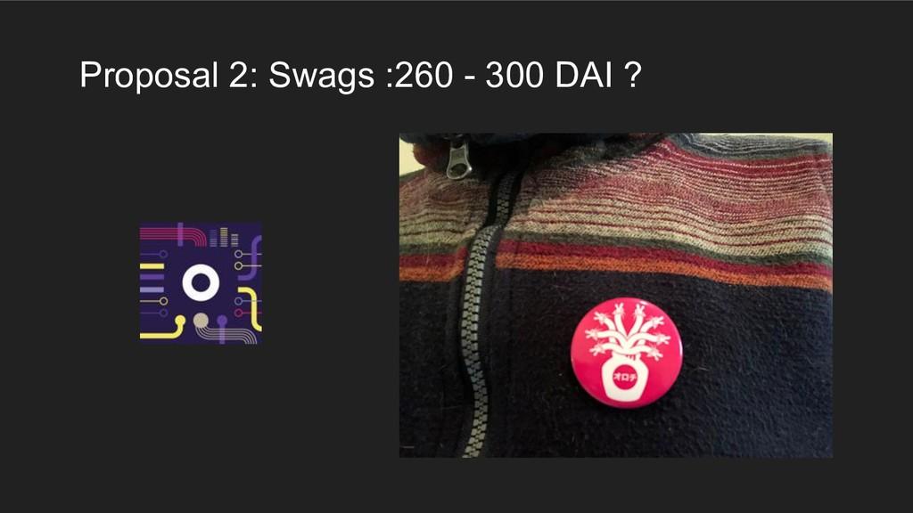 Proposal 2: Swags :260 - 300 DAI ?