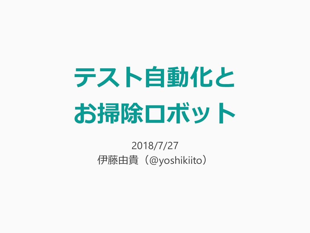 テスト自動化と お掃除ロボット 2018/7/27 伊藤由貴(@yoshikiito)