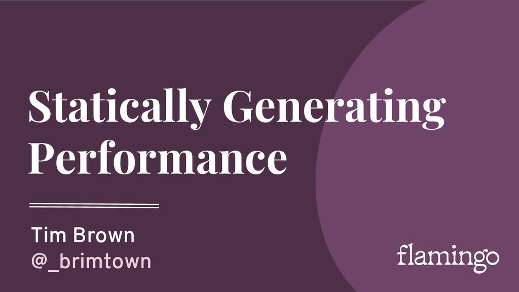 Statically Generating Performance Tim Brown @_b...