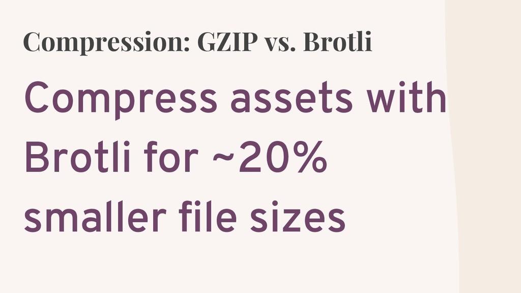 Compression: GZIP vs. Brotli Compress assets wi...