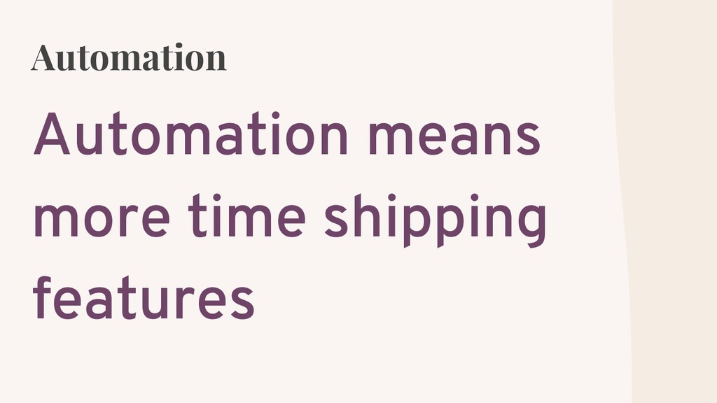 Automation Automation means more time shipping ...