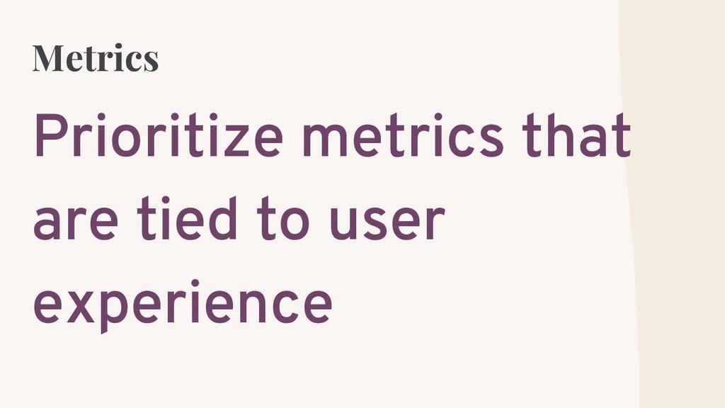 Metrics Prioritize metrics that are tied to use...