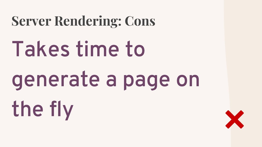 Server Rendering: Cons Takes time to generate a...