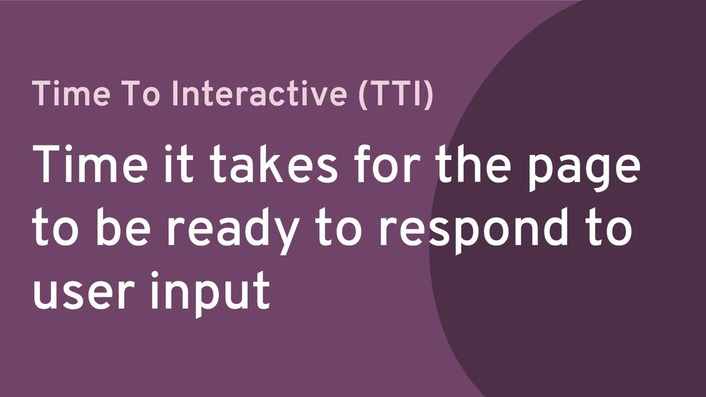 Time To Interactive (TTI) Time it takes for the...