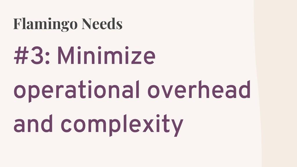 Flamingo Needs #3: Minimize operational overhea...