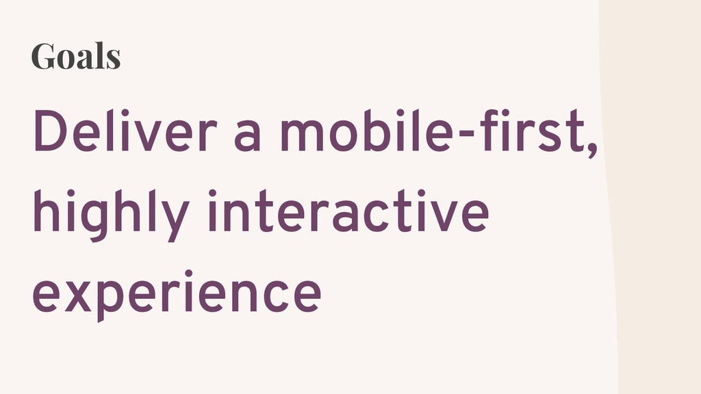 Goals Deliver a mobile-first, highly interactiv...