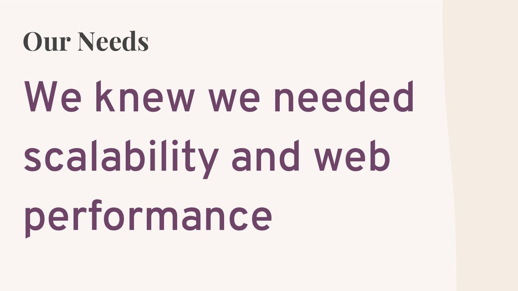 Our Needs We knew we needed scalability and web...
