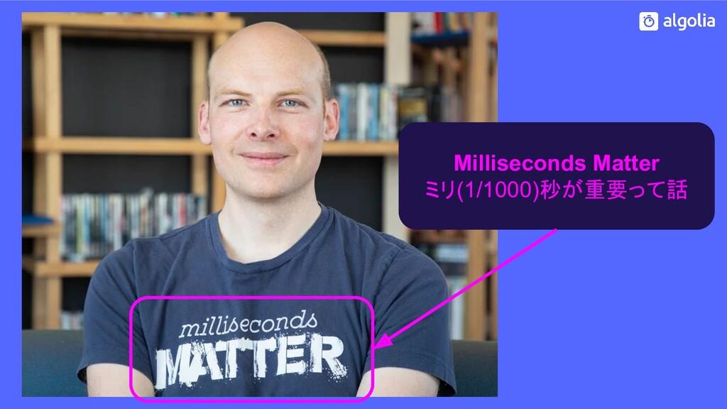 Milliseconds Matter ミリ(1/1000)秒が重要って話