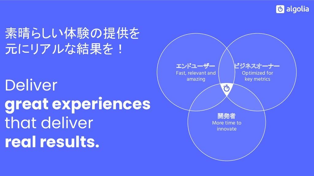 素晴らしい体験の提供を 元にリアルな結果を! Deliver great experience...