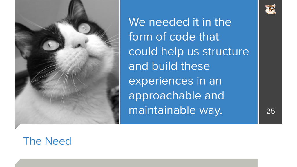 The Need We needed it in the form of code that ...
