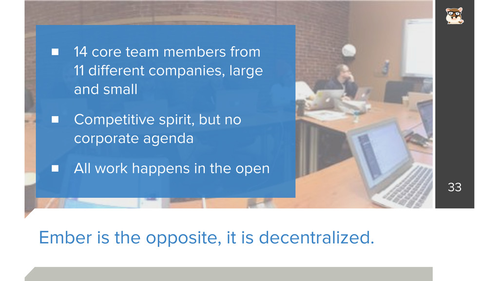 Ember is the opposite, it is decentralized. 33 ...