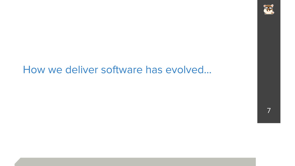 How we deliver software has evolved… 7