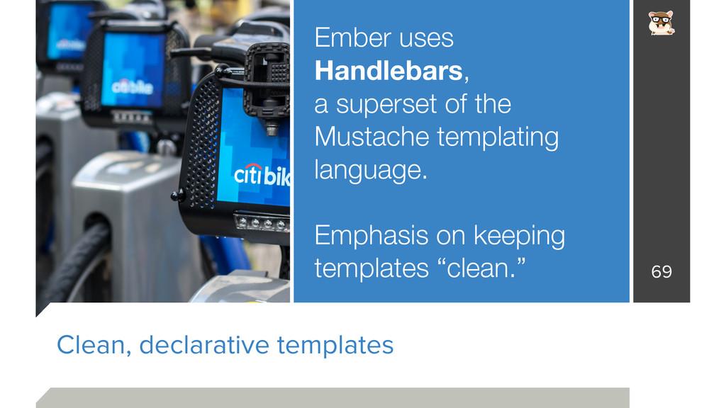 Clean, declarative templates Ember uses Handleb...
