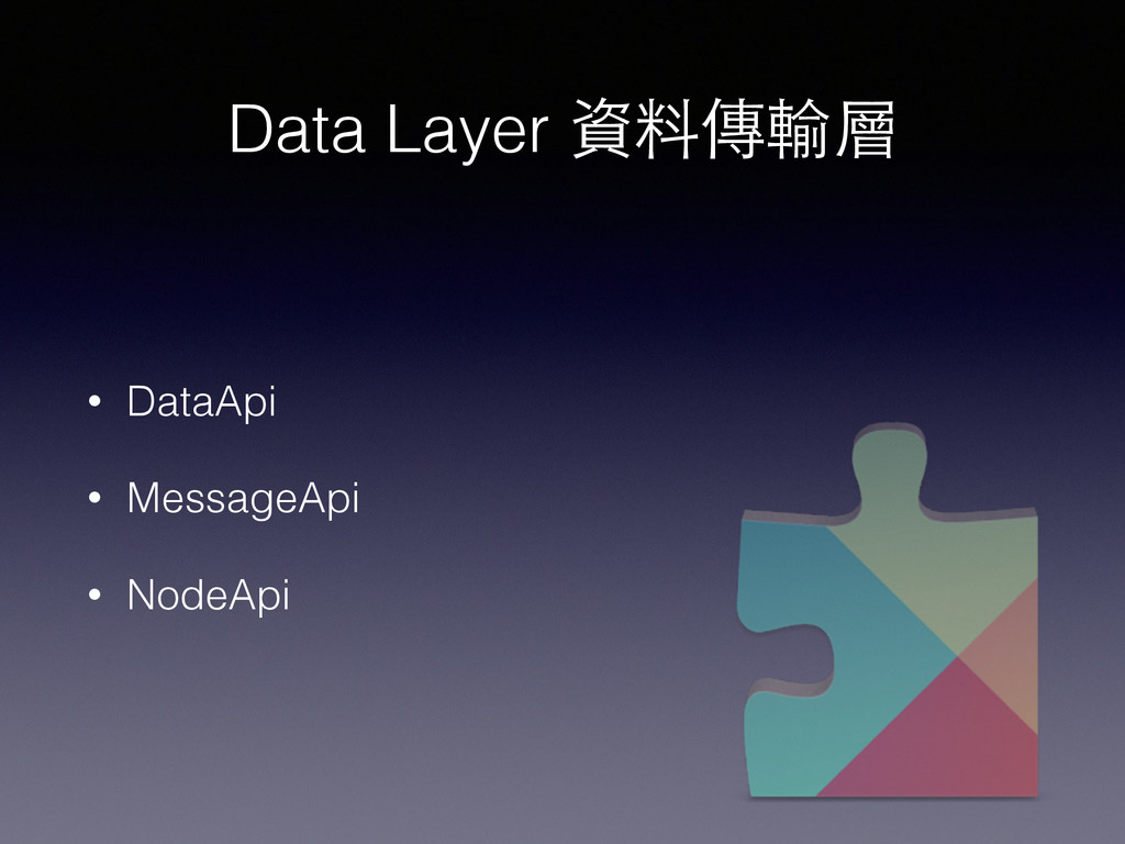 Data Layer 資料傳輸層 • DataApi • MessageApi • NodeA...