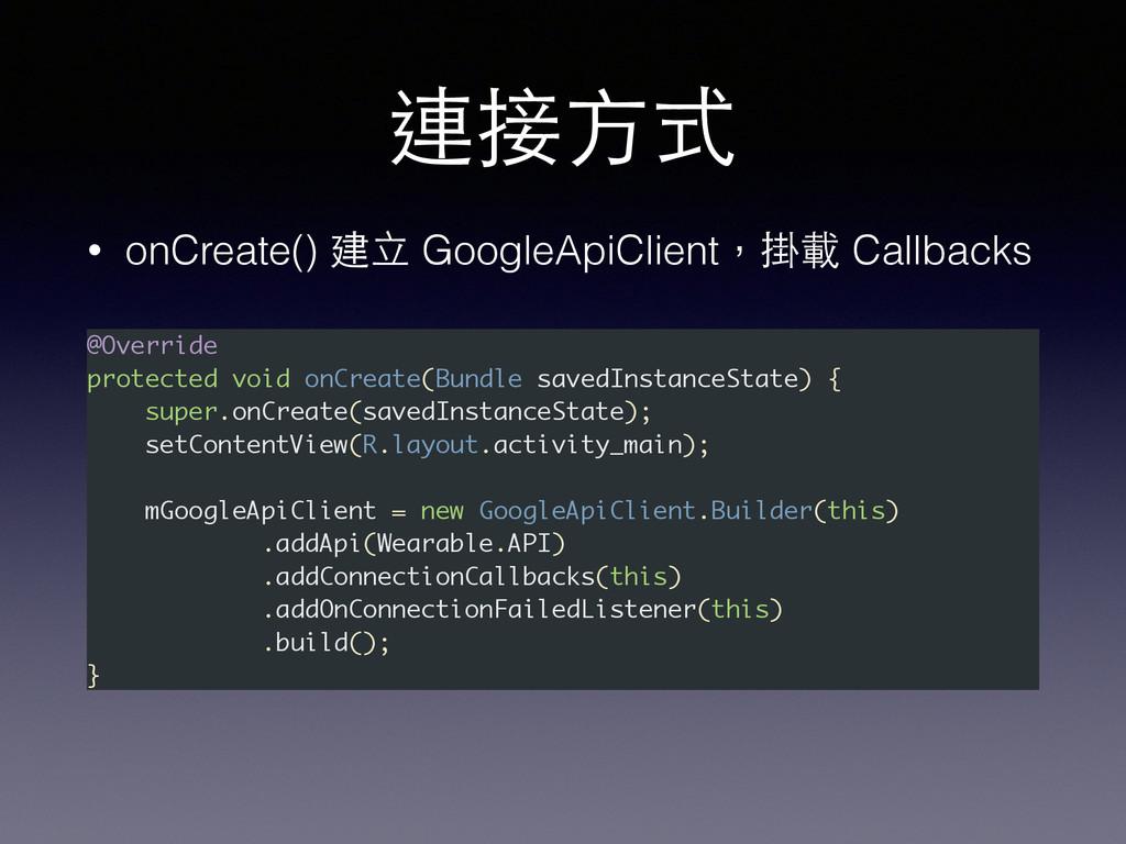 連接⽅方式 • onCreate() 建⽴立 GoogleApiClient,掛載 Callb...