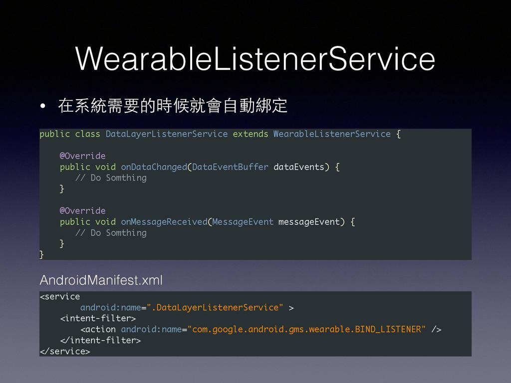 WearableListenerService • 在系統需要的時候就會⾃自動綁定 <serv...