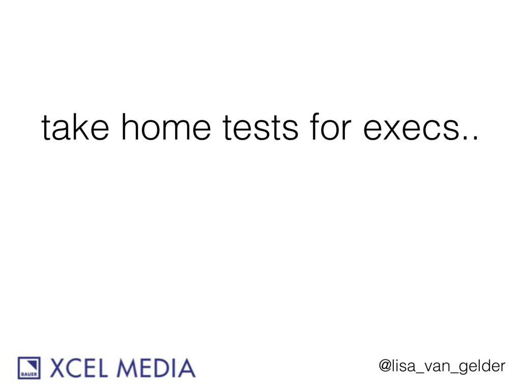 @lisa_van_gelder take home tests for execs..