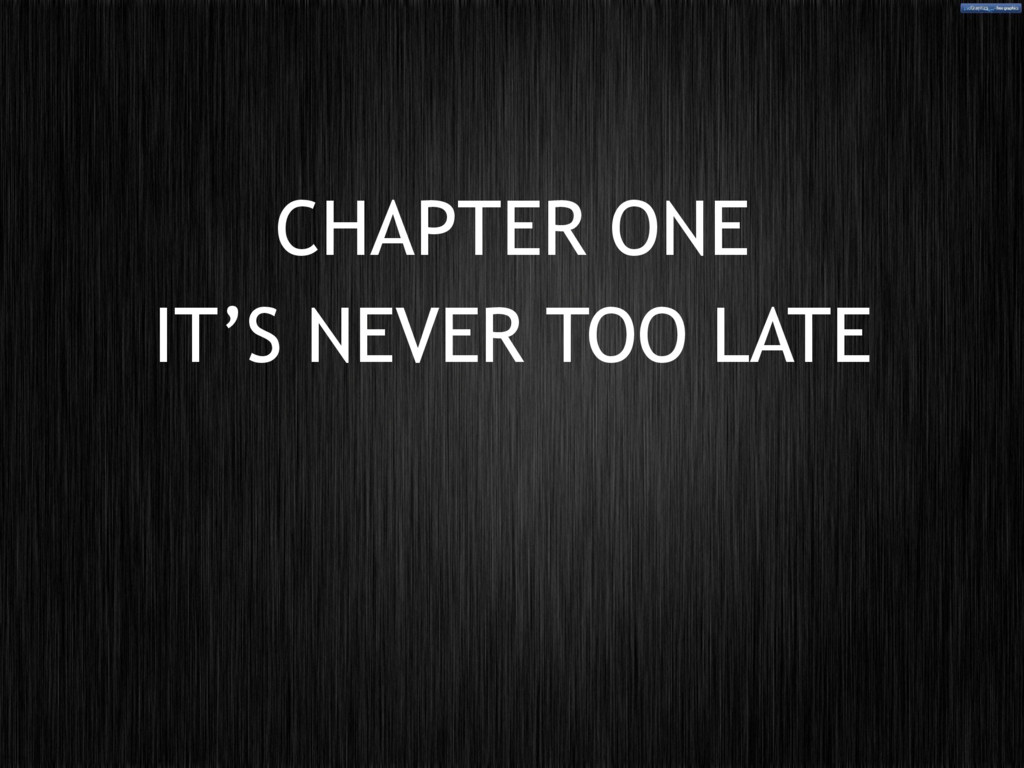 CHAPTER ONE IT'S NEVER TOO LATE