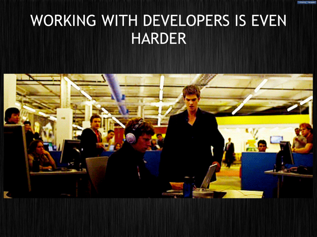 WORKING WITH DEVELOPERS IS EVEN HARDER