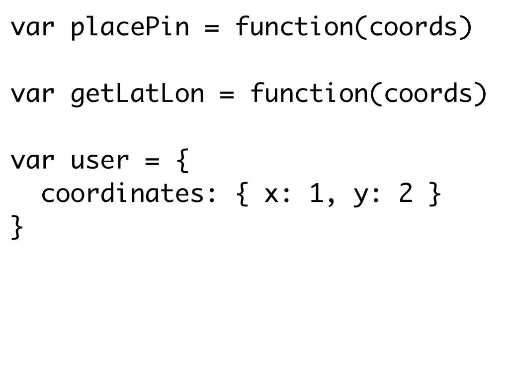 var placePin = function(coords) ! var getLatLon...