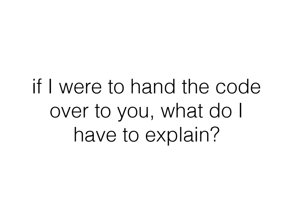 if I were to hand the code over to you, what do...