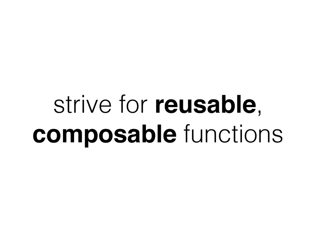strive for reusable, composable functions
