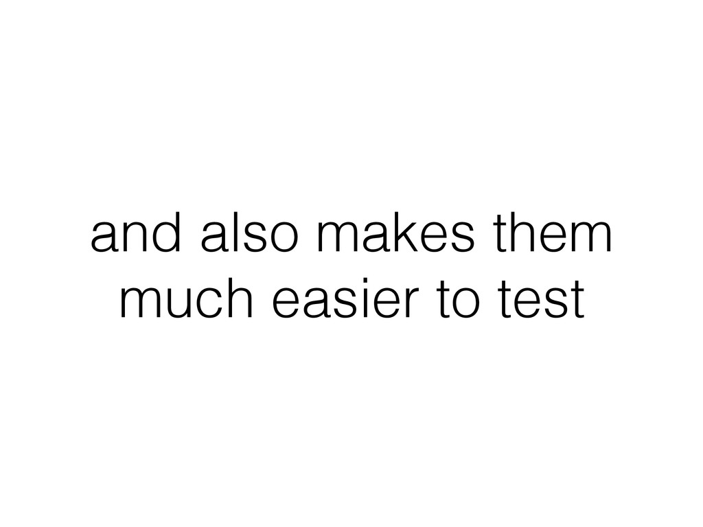 and also makes them much easier to test