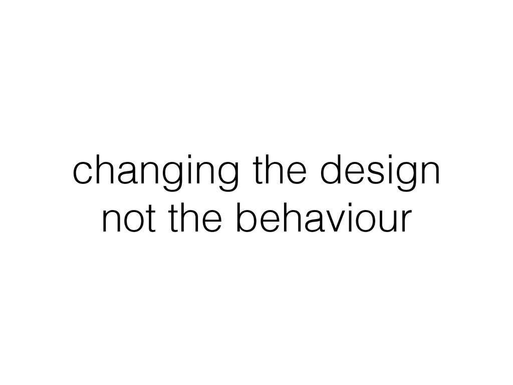 changing the design not the behaviour