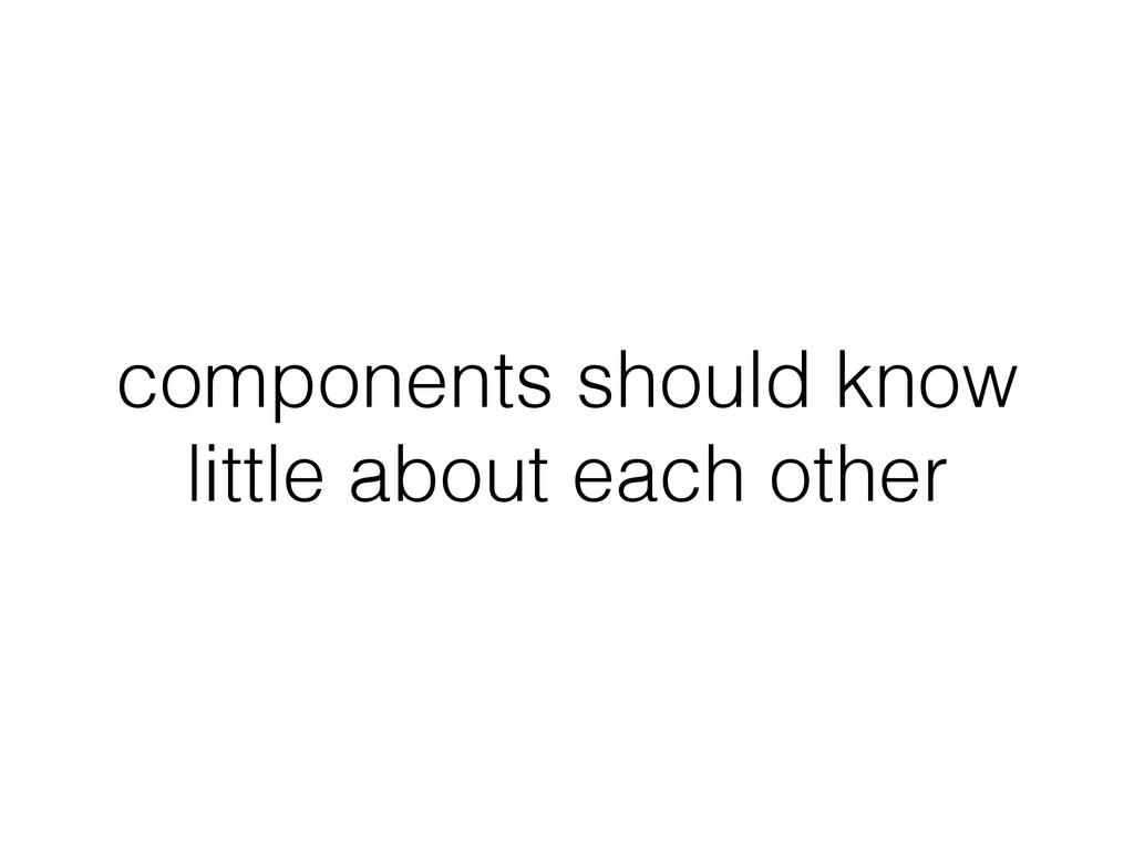 components should know little about each other