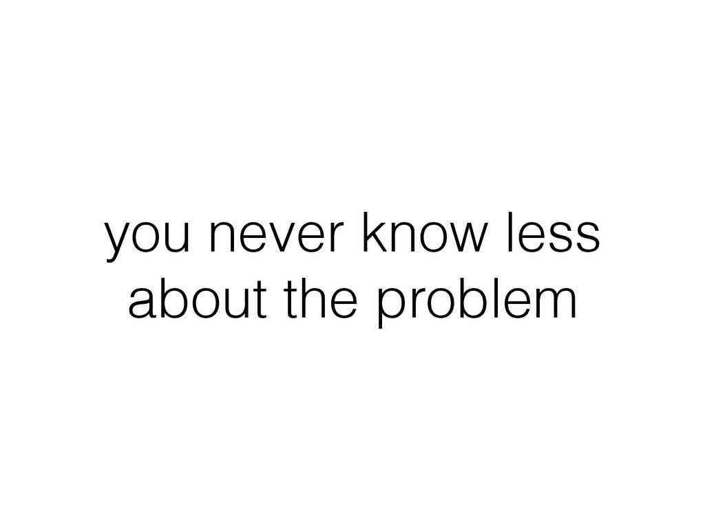 you never know less about the problem