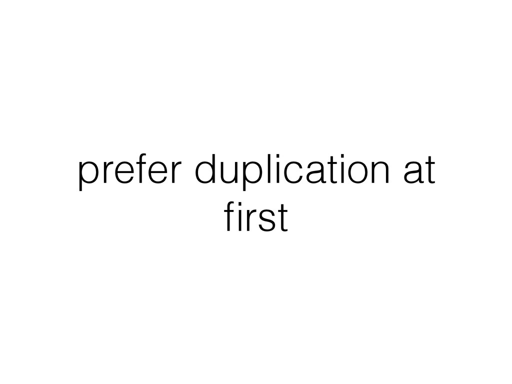 prefer duplication at first