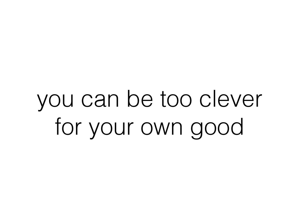 you can be too clever for your own good
