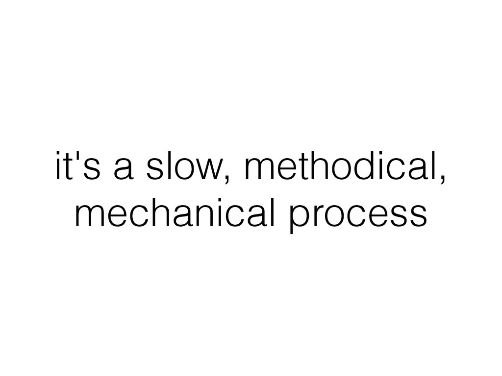 it's a slow, methodical, mechanical process