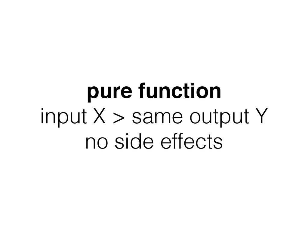pure function! input X > same output Y no side ...