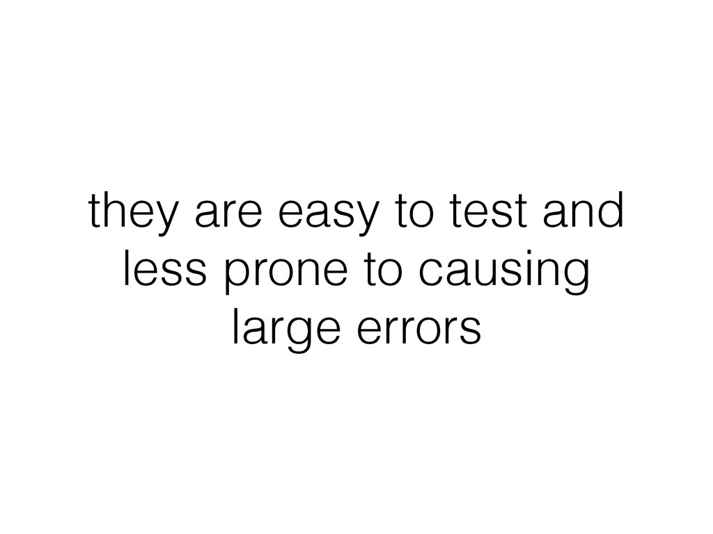 they are easy to test and less prone to causing...