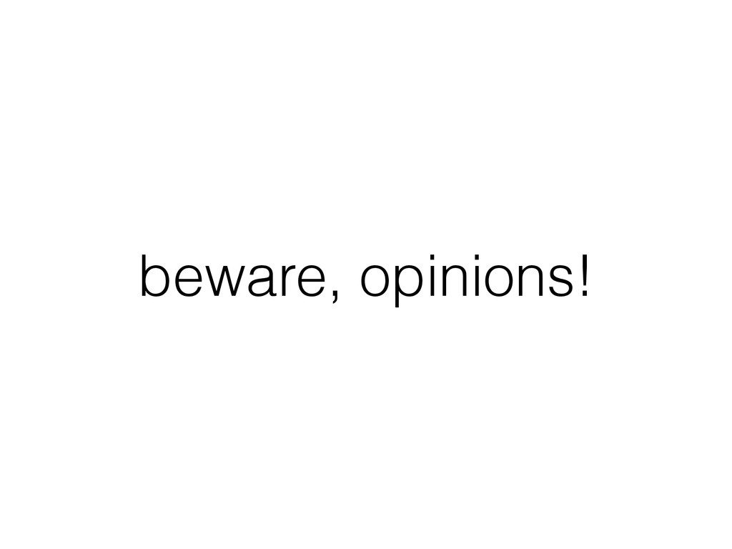 beware, opinions!