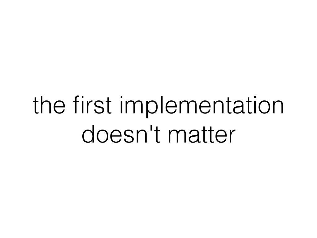 the first implementation doesn't matter