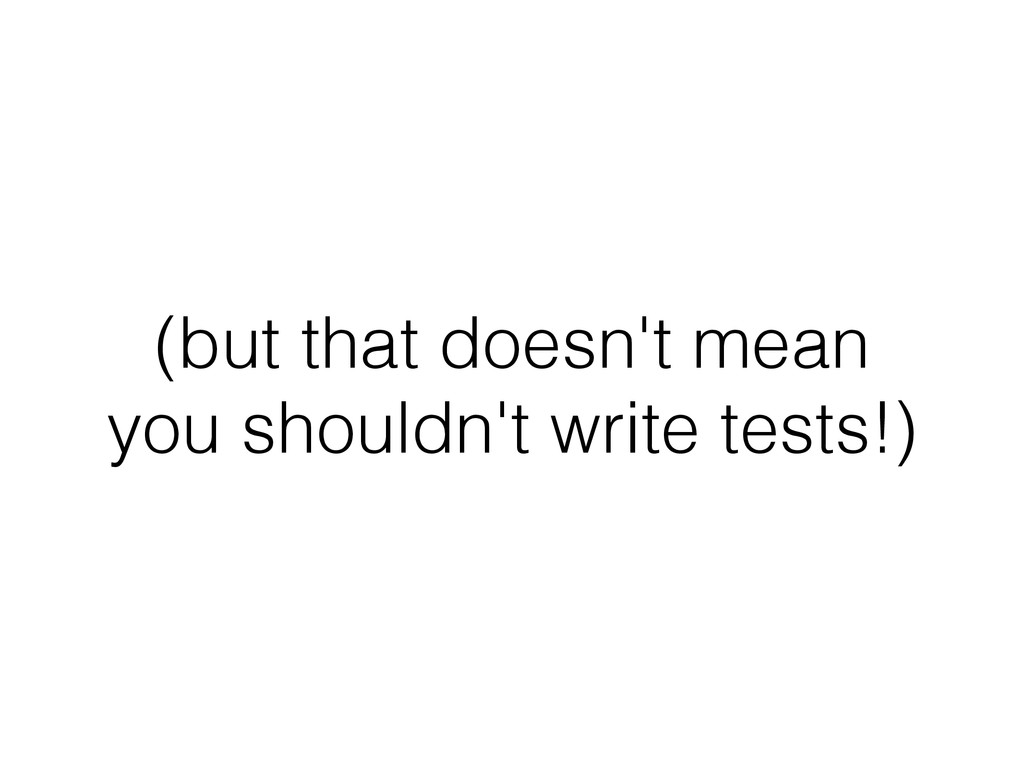 (but that doesn't mean you shouldn't write test...