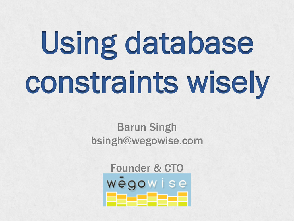 Using database constraints wisely Barun Singh b...
