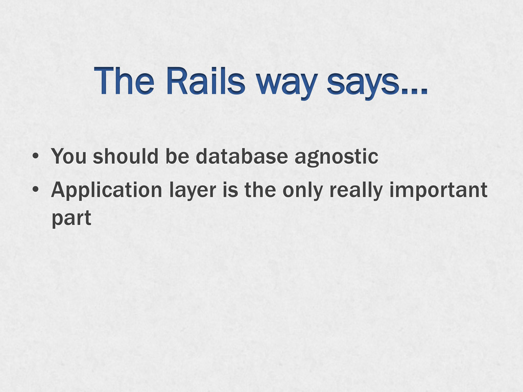 The Rails way says… •  You should be database a...