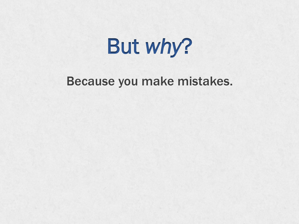 But why? Because you make mistakes.