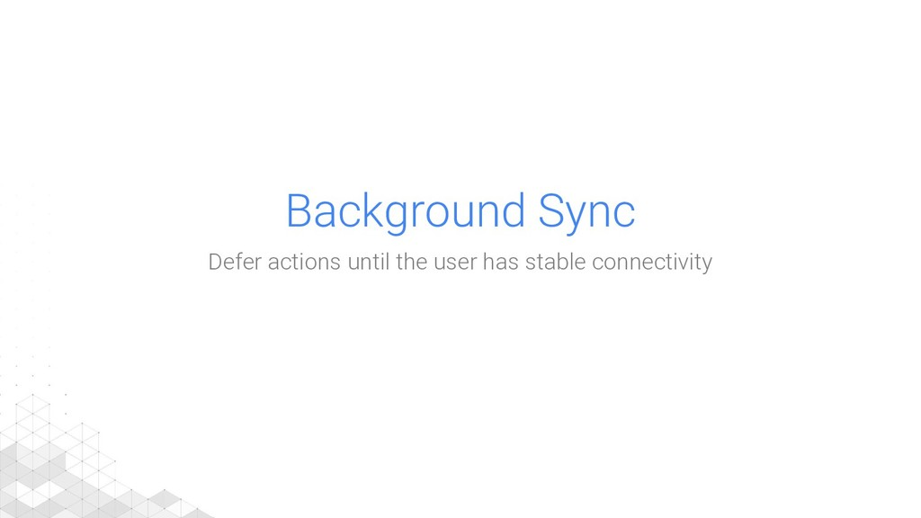 Background Sync Defer actions until the user ha...