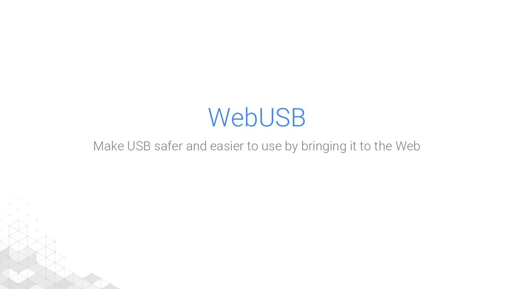 WebUSB Make USB safer and easier to use by brin...